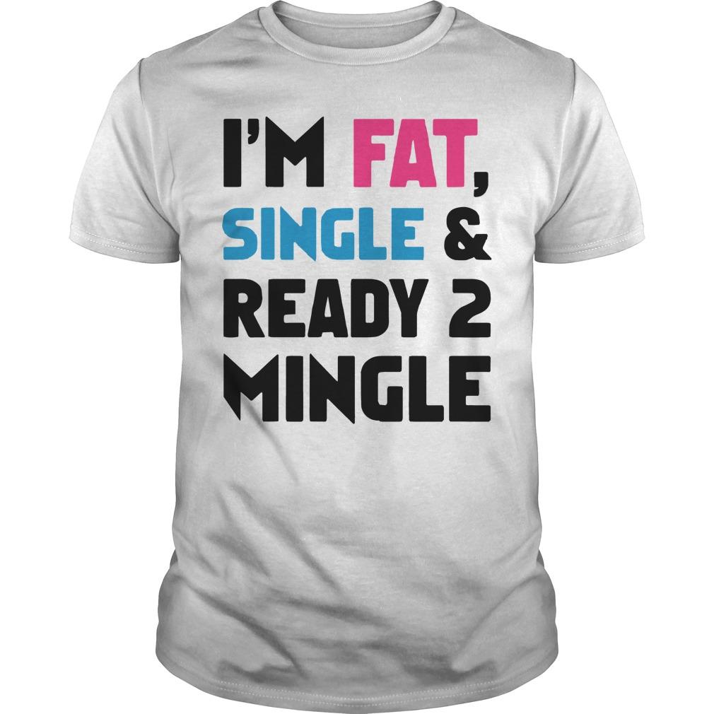 Im Fat Single Ready 2 Mingle Guys Shirt