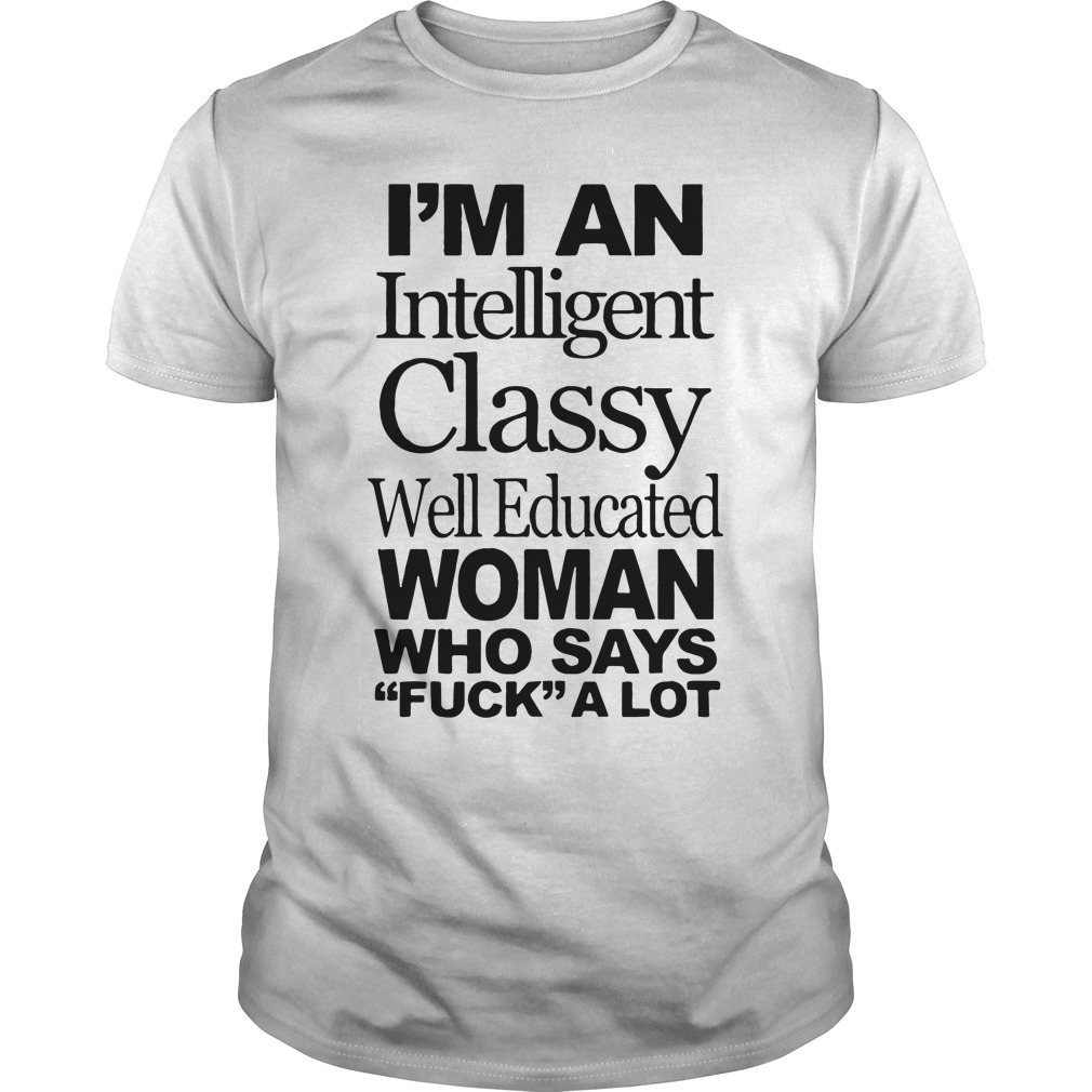 Im Intelligent Classy Well Educated Woman Says Fuck Lot Guys Shirt