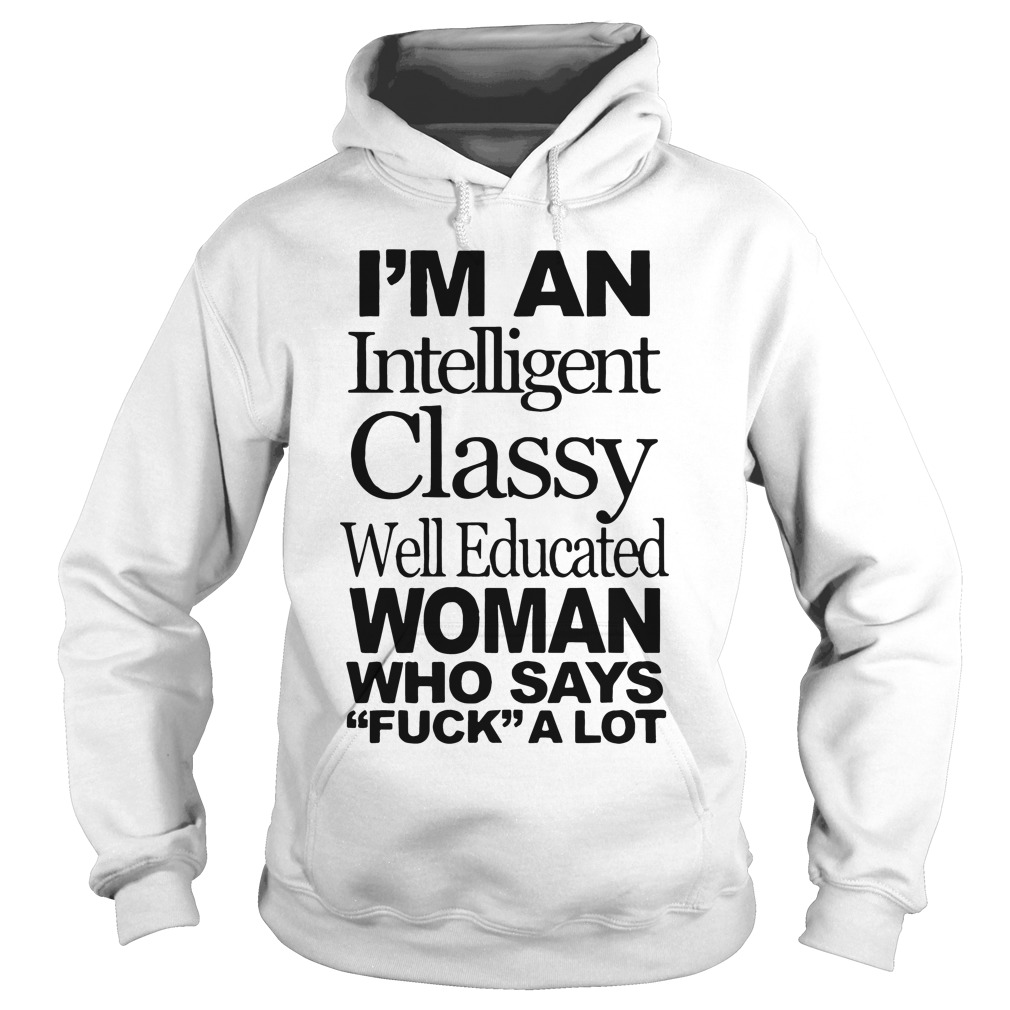 Im Intelligent Classy Well Educated Woman Says Fuck Lot Hoodie
