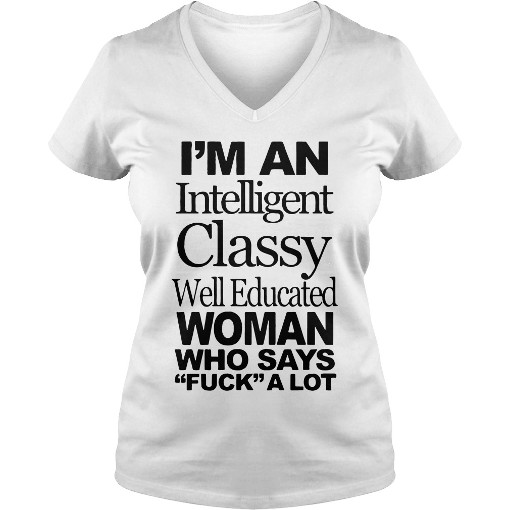 Im Intelligent Classy Well Educated Woman Says Fuck Lot V Neck T Shirt