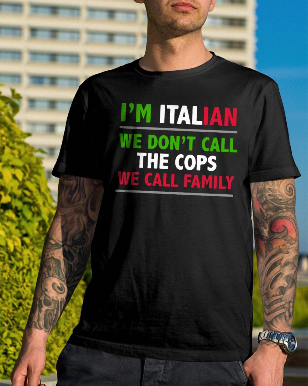 Im Italian Dont Call Cops Call Family Shirt