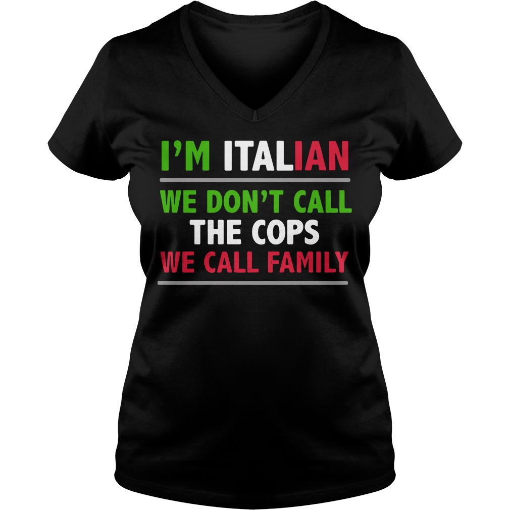 Im Italian Dont Call Cops Call Family V Neck T Shirt
