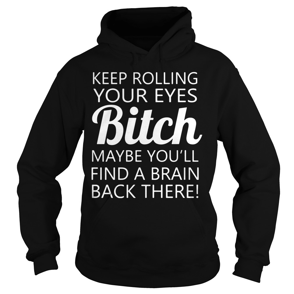 Keep rolling your eyes bitch maybe you'll find a brain back there Hoodie