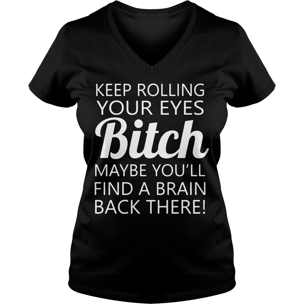 Keep rolling your eyes bitch maybe you'll find a brain back there V-neck T-shirt