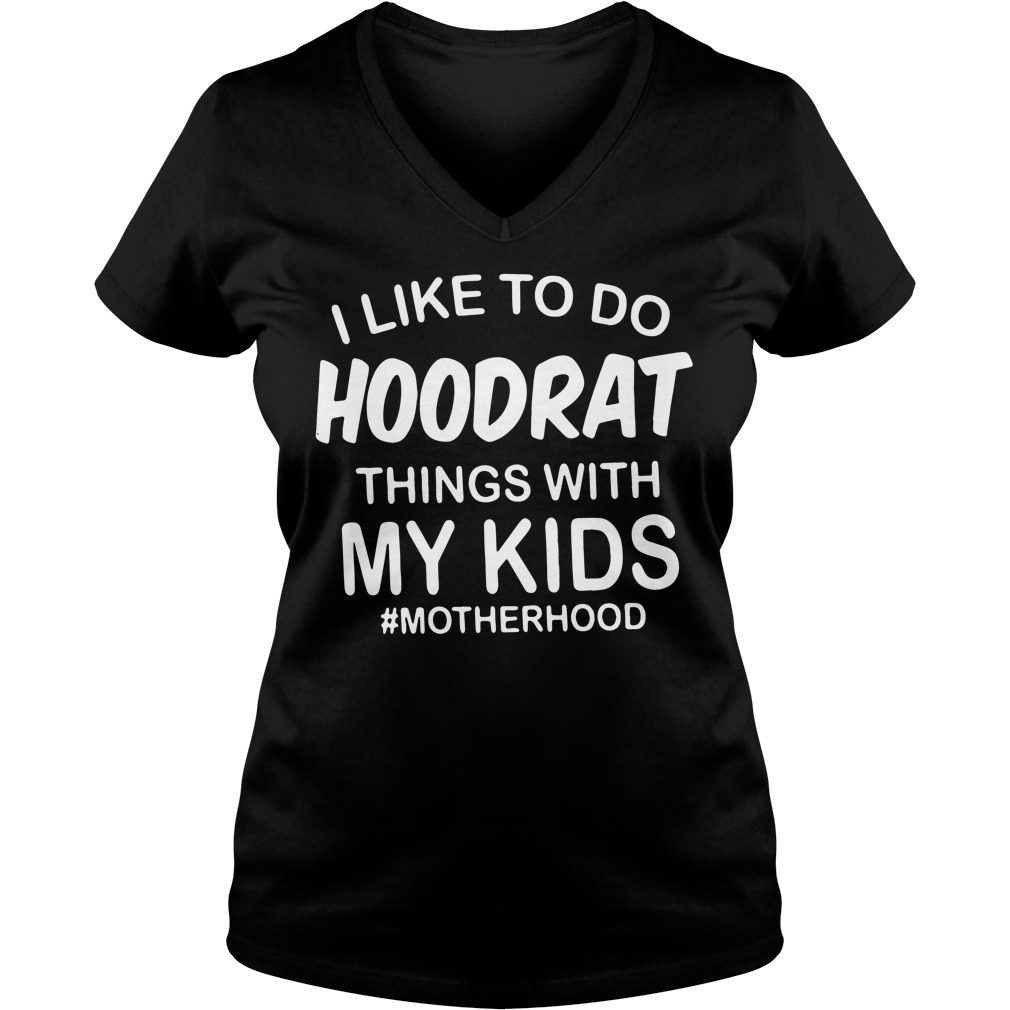 Like Hoodrat Things Kids Motherhood V Neck T Shirt