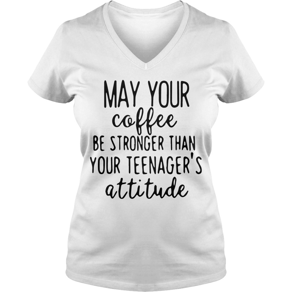 May Coffee Stronger Teenagers Attitude V Neck T Shirt