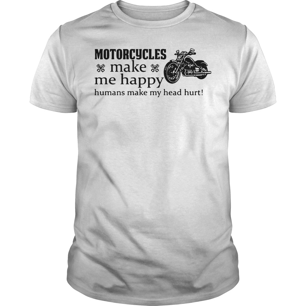 Motorcycle Make Happy Humans Make Head Hurt Guys Shirt