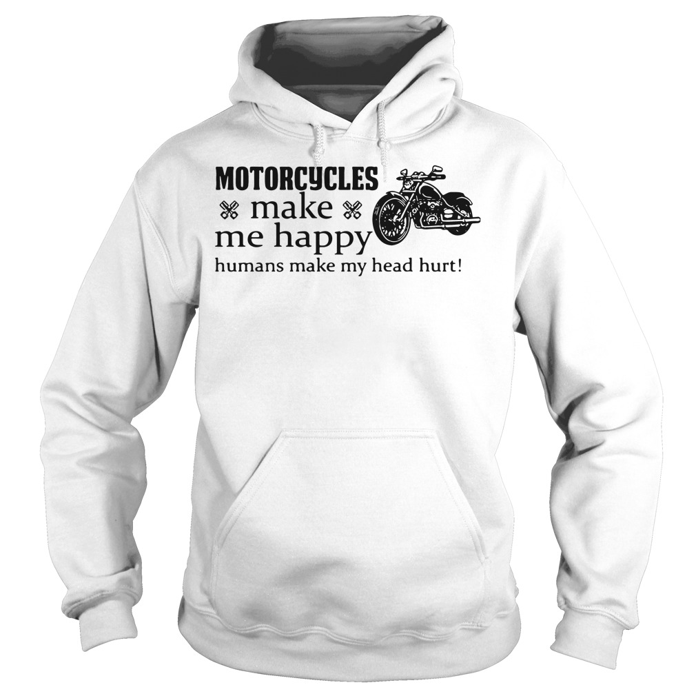 Motorcycle Make Happy Humans Make Head Hurt Hoodie