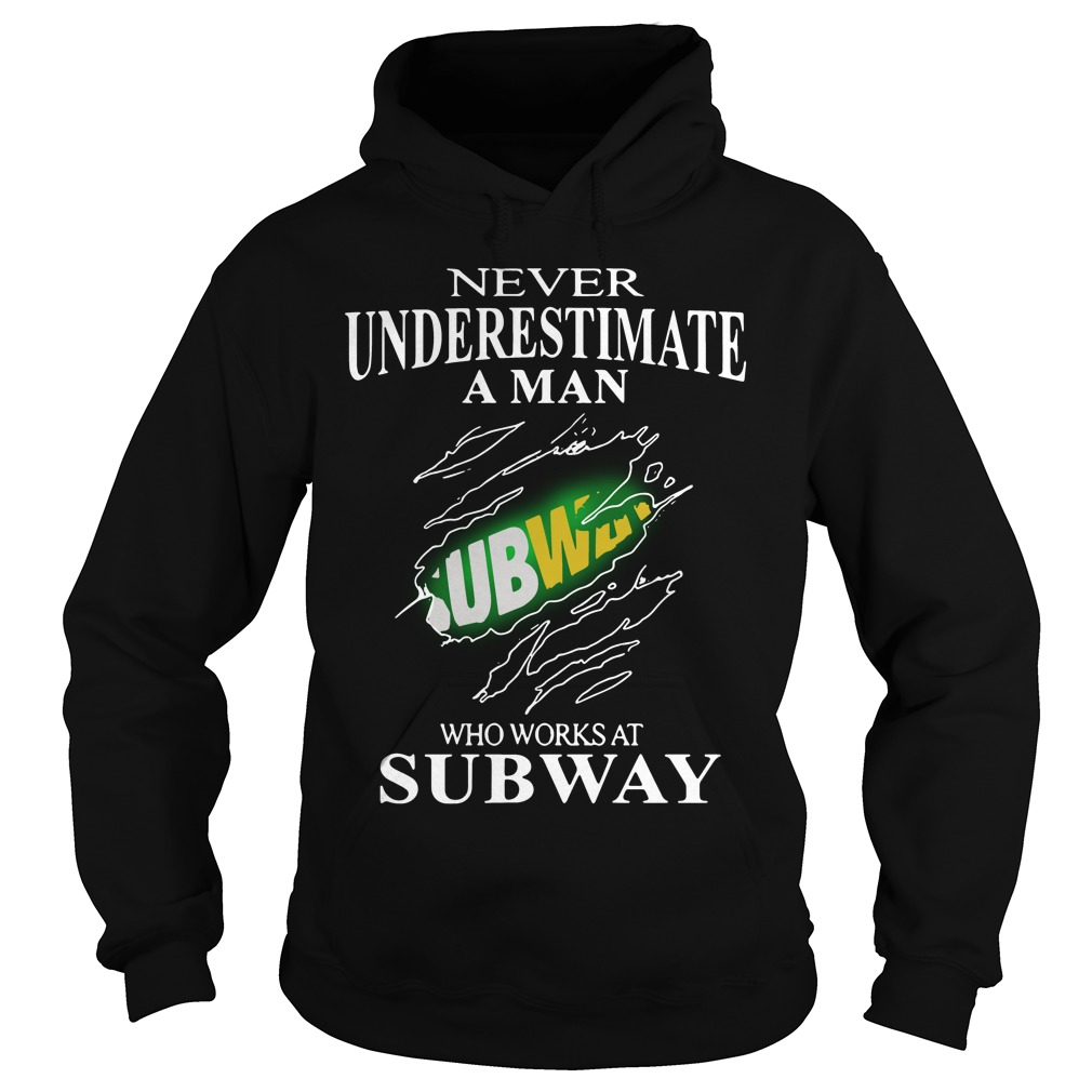 Never Underestimate A Man Subway Who Works At Subway Hoodie