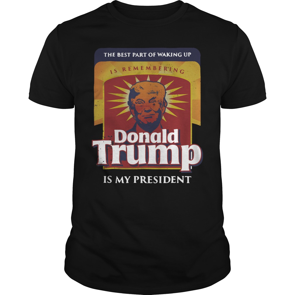 Official The best part of waking up is remembering Donald Trump Guys Shirt