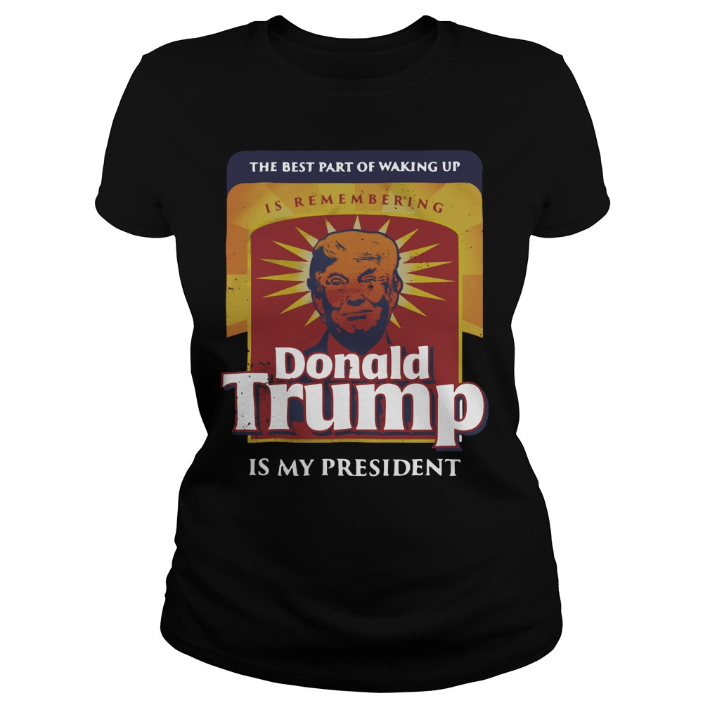 Official The best part of waking up is remembering Donald Trump Ladies Tee