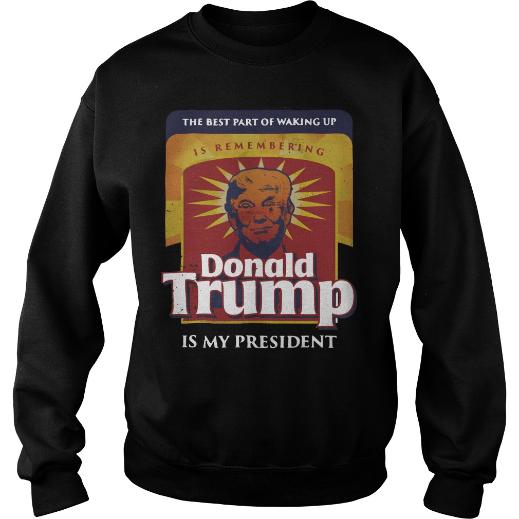 Official The best part of waking up is remembering Donald Trump Sweater