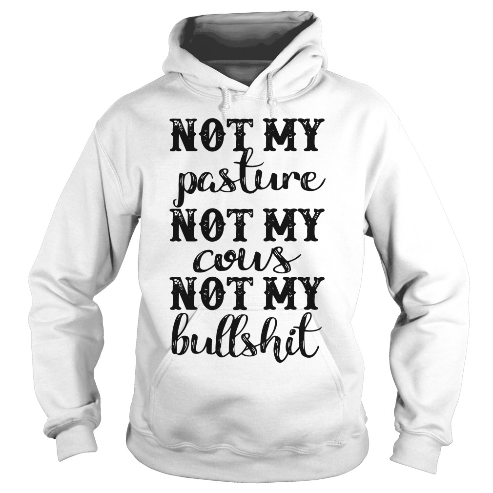 Official Not my pasture not my cous not my bullshit Hoodie