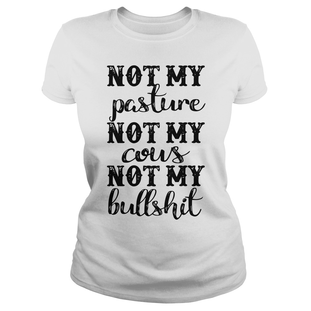 Official Not my pasture not my cous not my bullshit Ladies Tee