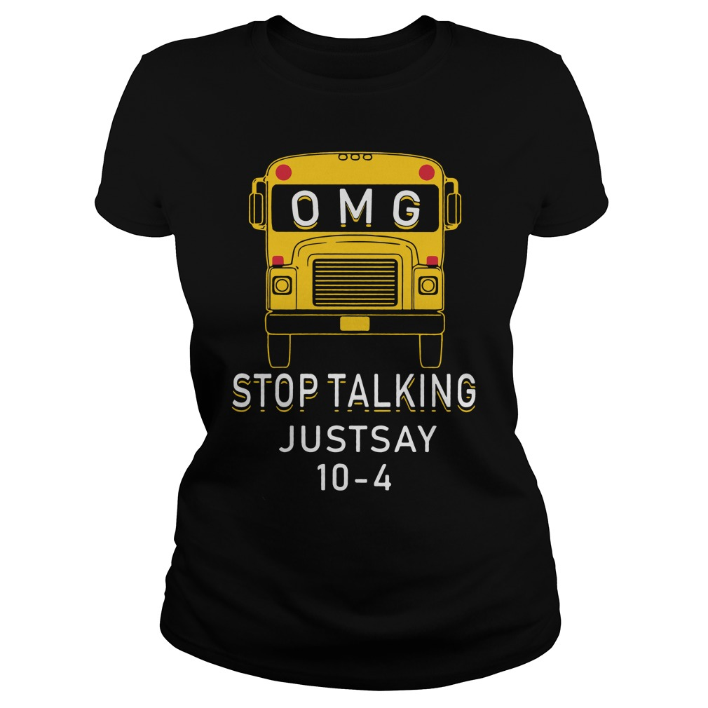 Omg Bus Stop Talking Just Say 10 4 Ladies Tee