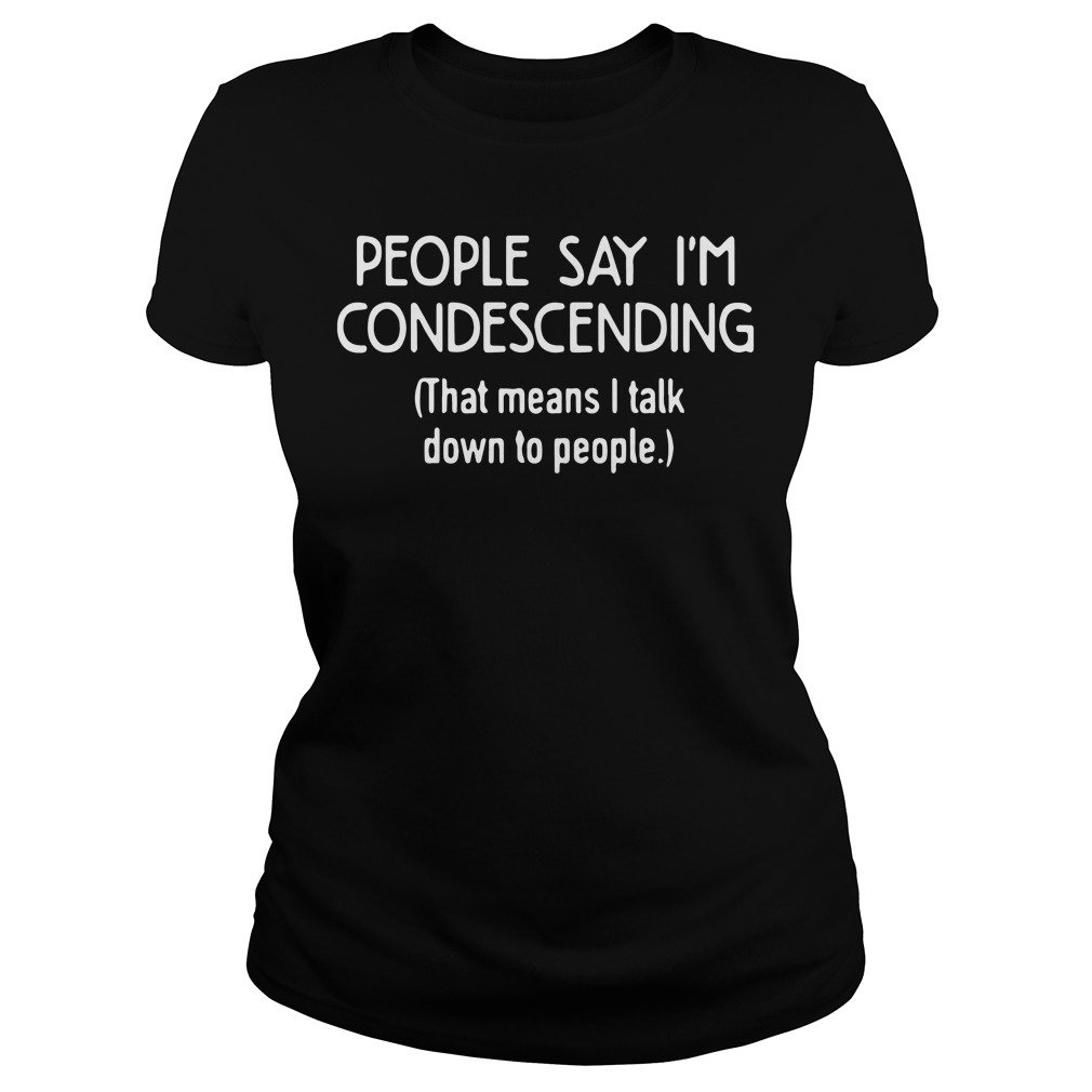 People Say Im Condescending Means Talk People Ladies Tee