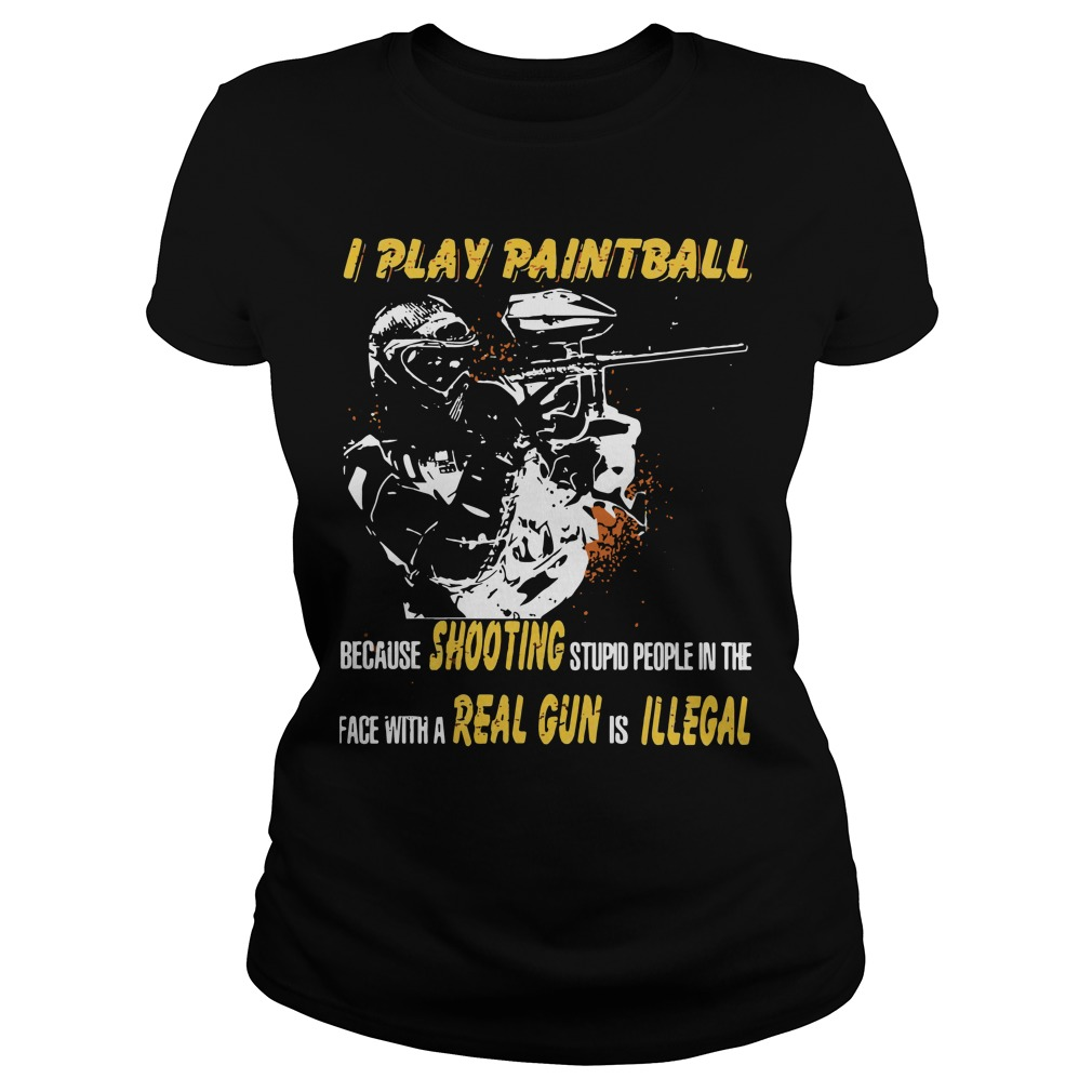 I play paintball because shooting stupid people in the face Ladies Tee