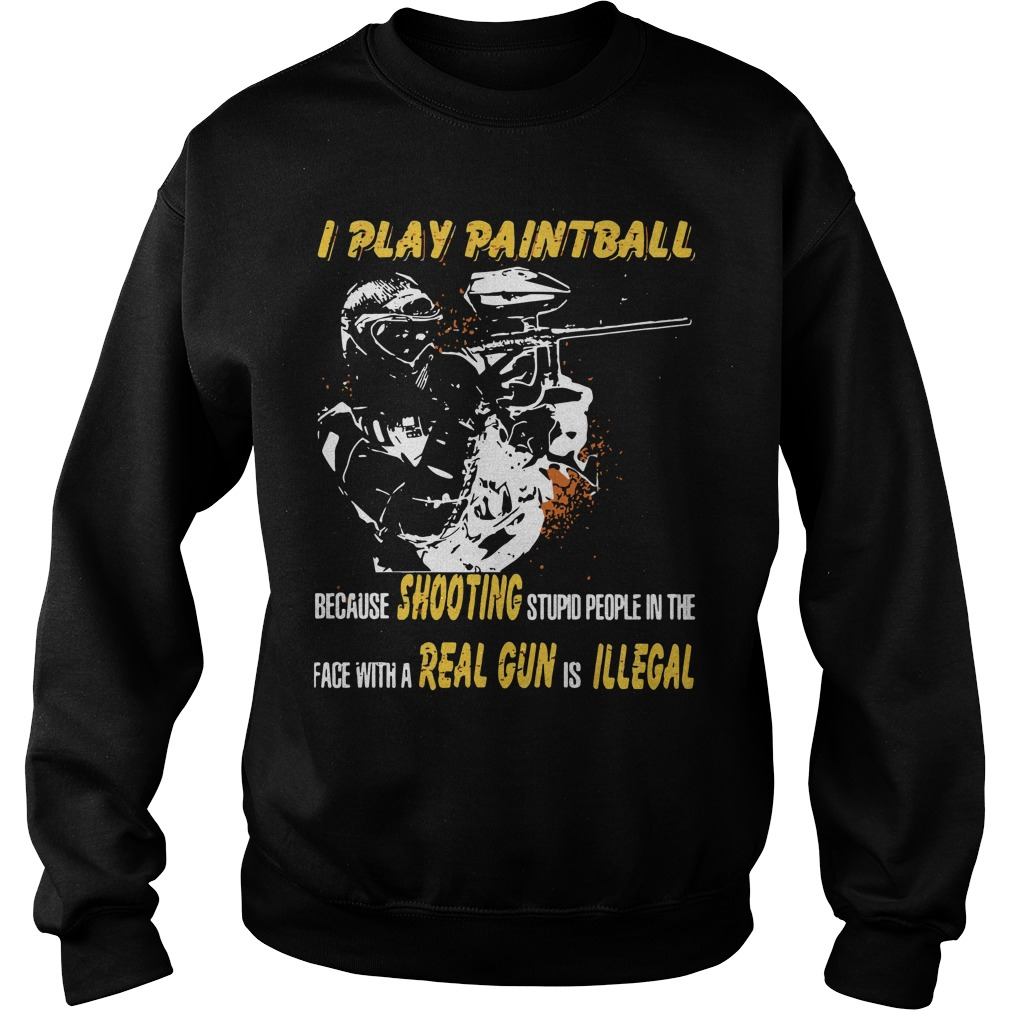 I play paintball because shooting stupid people in the face Sweater