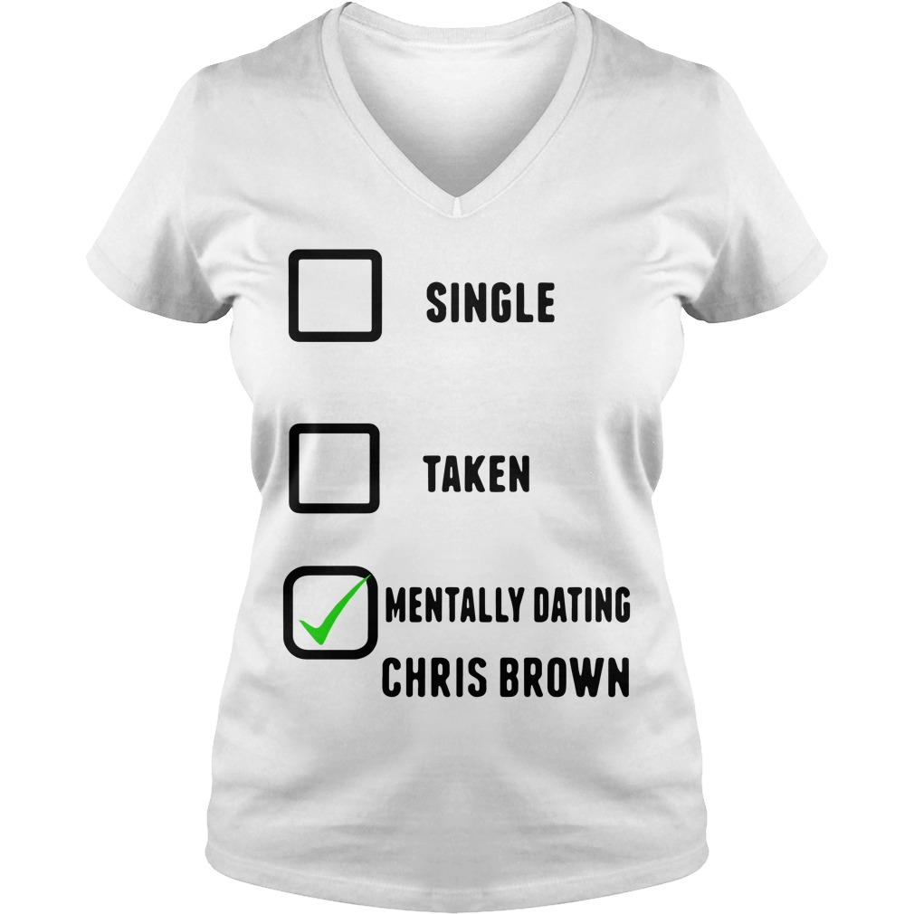 Single Taken Mentally Dating Chris Brown V Neck T Shirt