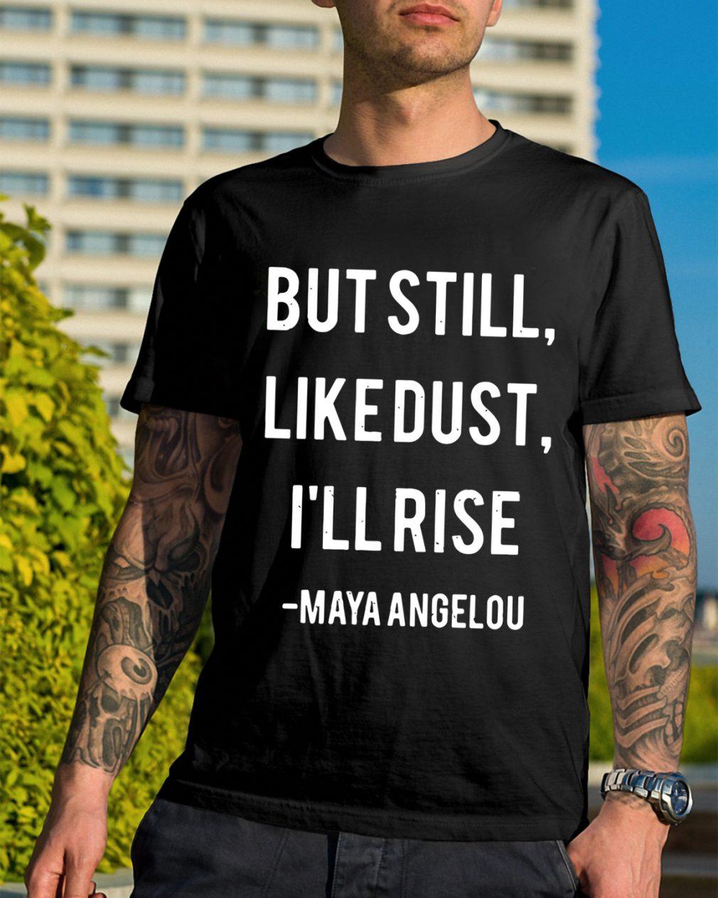 Still Like Dust Ill Rise Maya Angelou Shirt