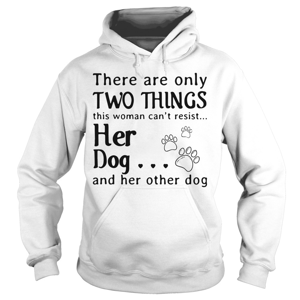 There Are Only Two Things This Woman Cant Resist Her Dog Hoodie