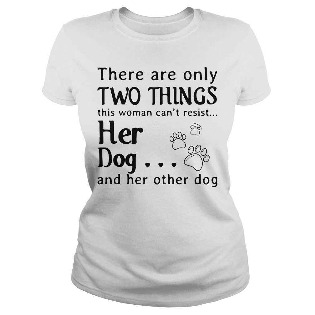 There Are Only Two Things This Woman Cant Resist Her Dog Ladies Tee