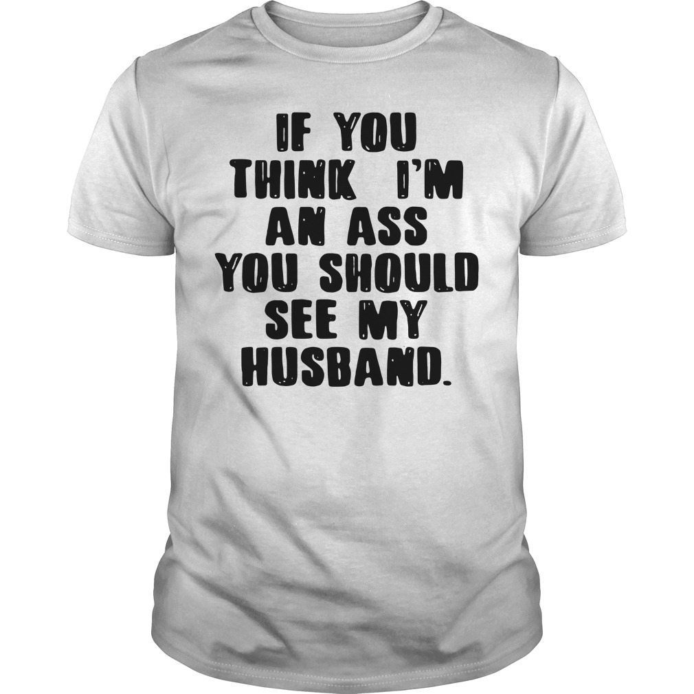 If you think I'm an ass you should see my husband Guys Shirt