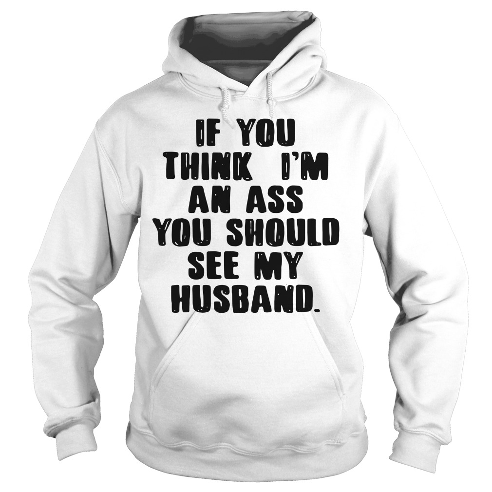 If you think I'm an ass you should see my husband Hoodie