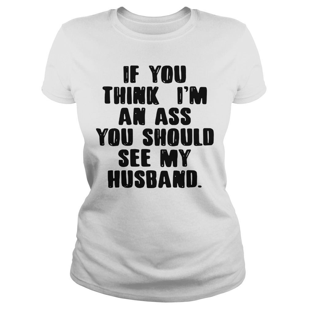 If you think I'm an ass you should see my husband Ladies Tee