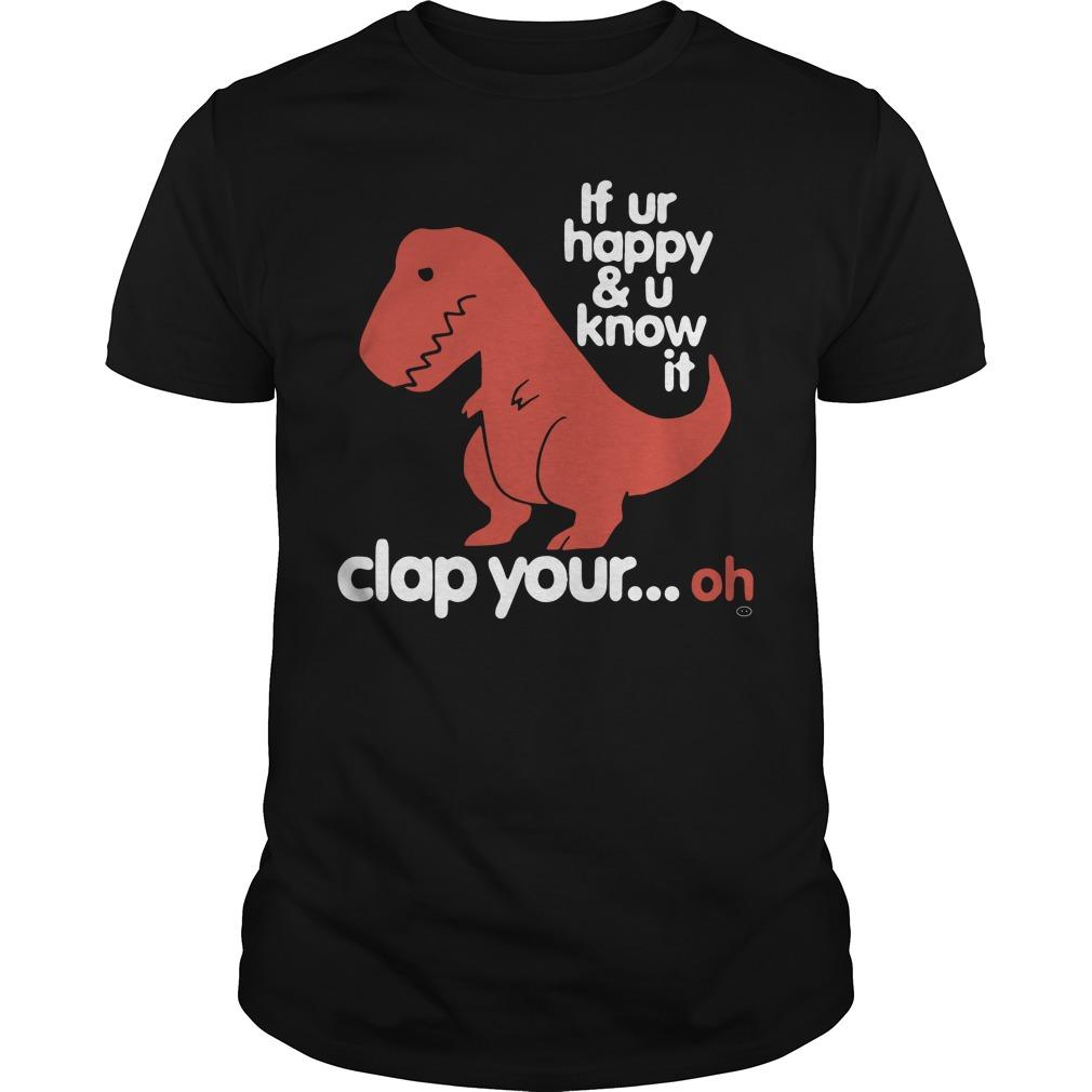 Tyrannosaurus T Rex Ur Happy U Know Clap Oh Guys Shirt