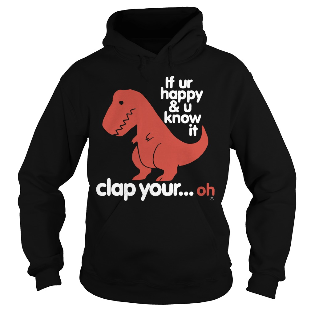 Tyrannosaurus T Rex Ur Happy U Know Clap Oh Hoodie