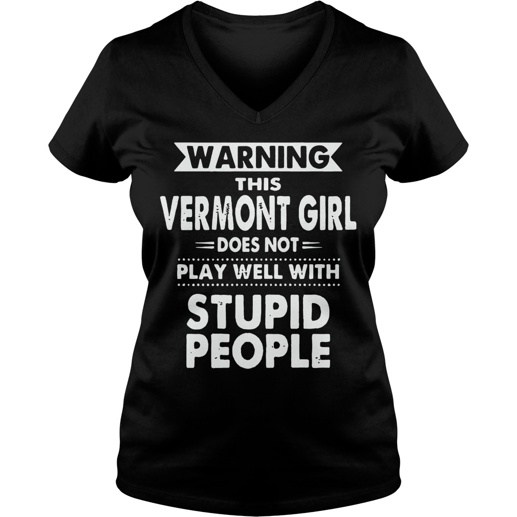 Warning Vermont Girl Doesn Not Play Well Stupid People V Neck T Shirt