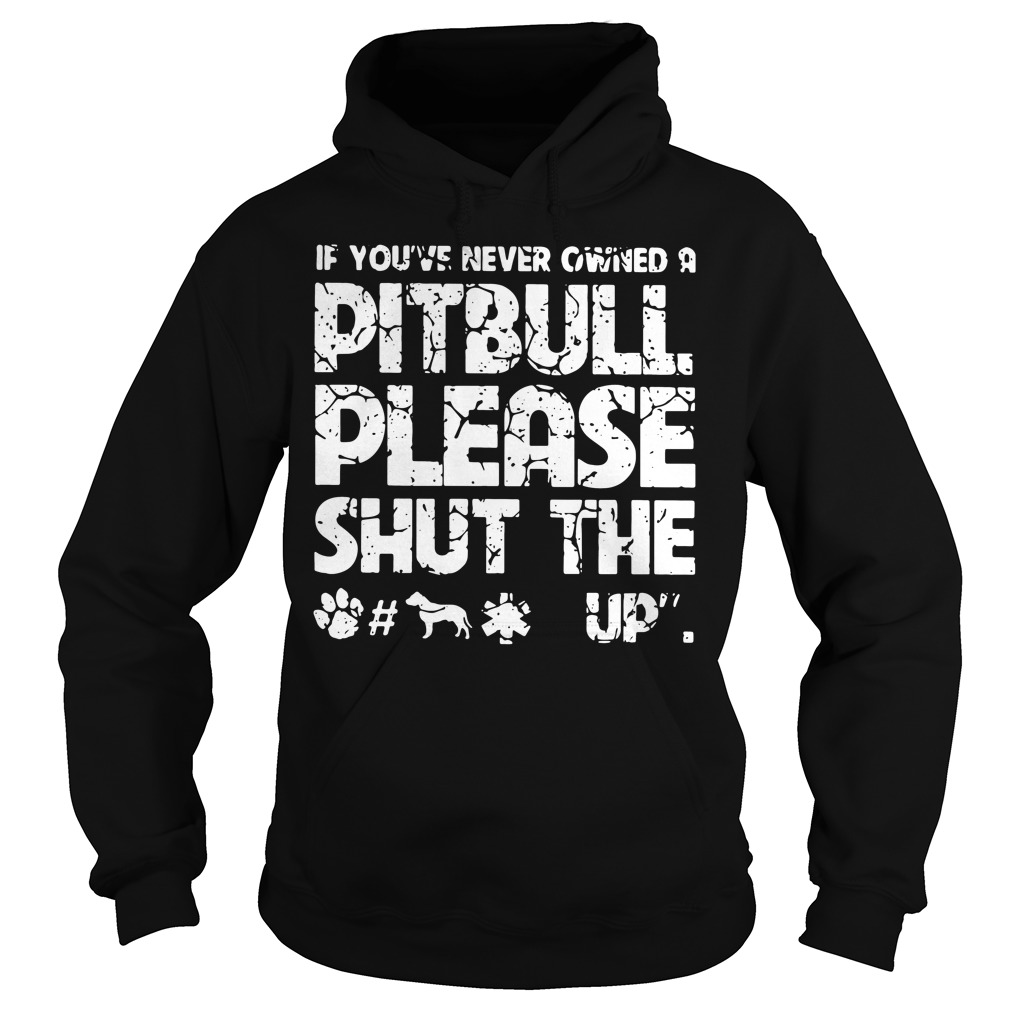 If you've never owned a pitbull please shut the fuck up Hoodie