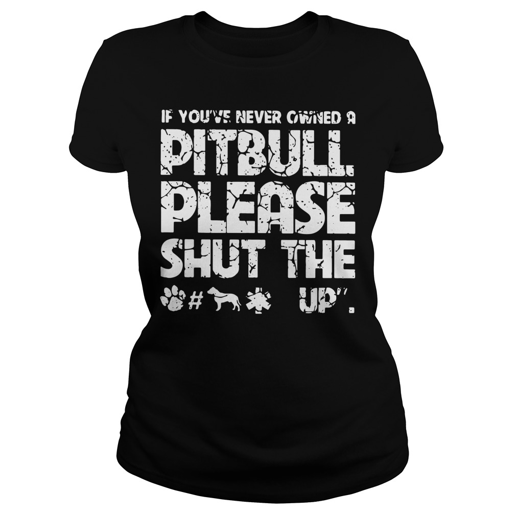 If you've never owned a pitbull please shut the fuck up Ladies Tee