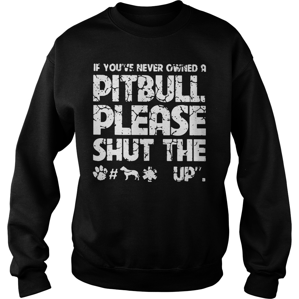 If you've never owned a pitbull please shut the fuck up Sweater