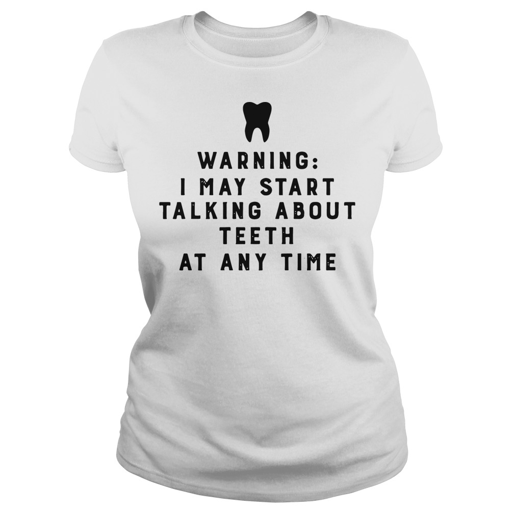 Warning I may start talking about teeth at any time Ladies Tee