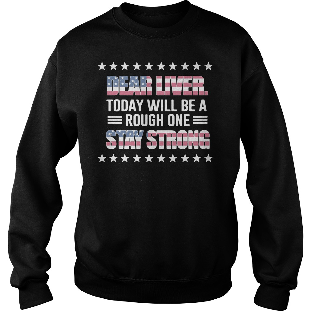 America Flag dear liver today will be a rough one stay strong Sweater