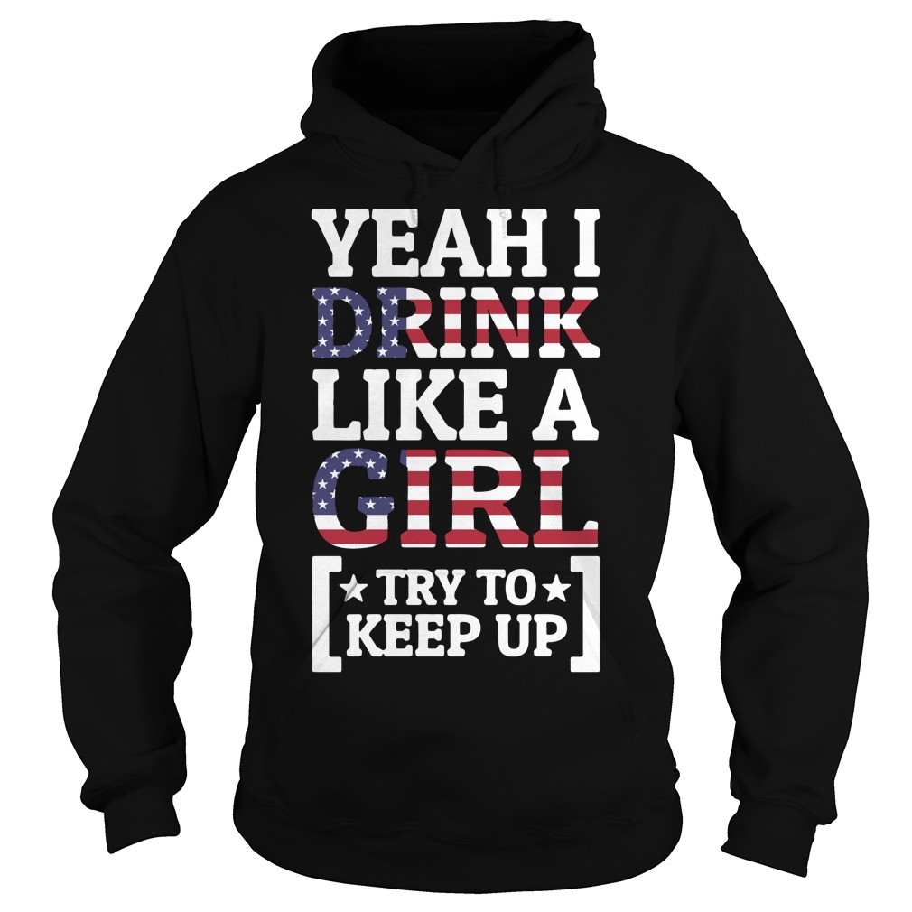 American Flag yeah I drink like a girl try to keep up Hoodie