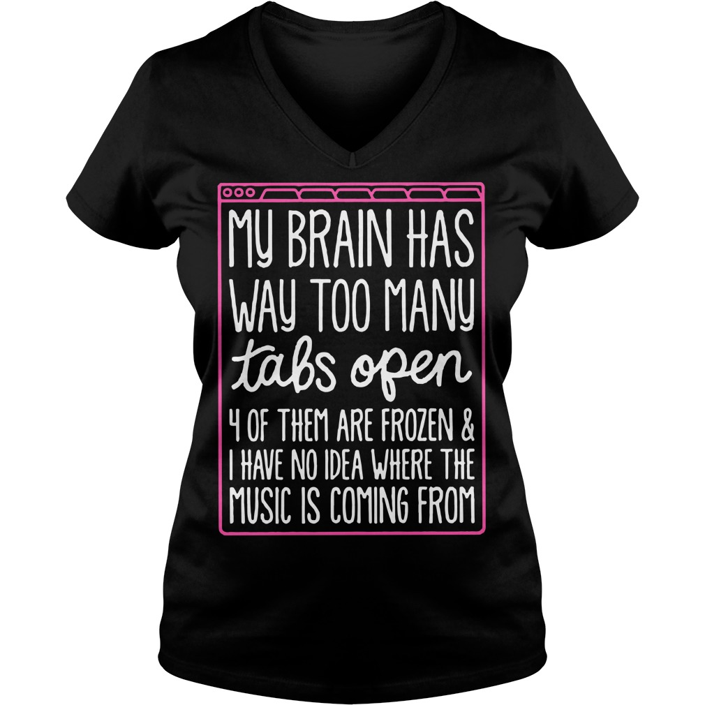 My brain has way too many tabs open 4 of them are frozen V-neck T-shirt