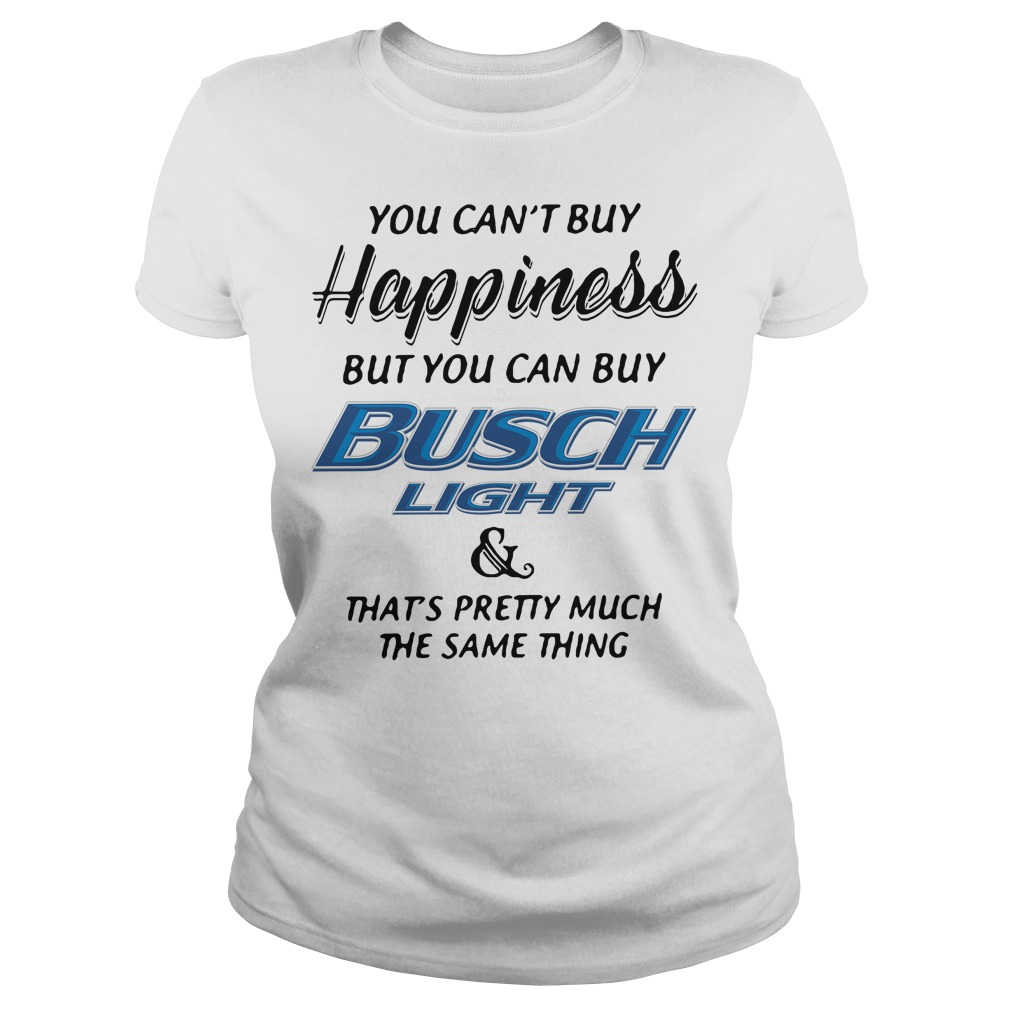 You can't buy happiness but you can buy busch light and that's pretty Ladies Tee