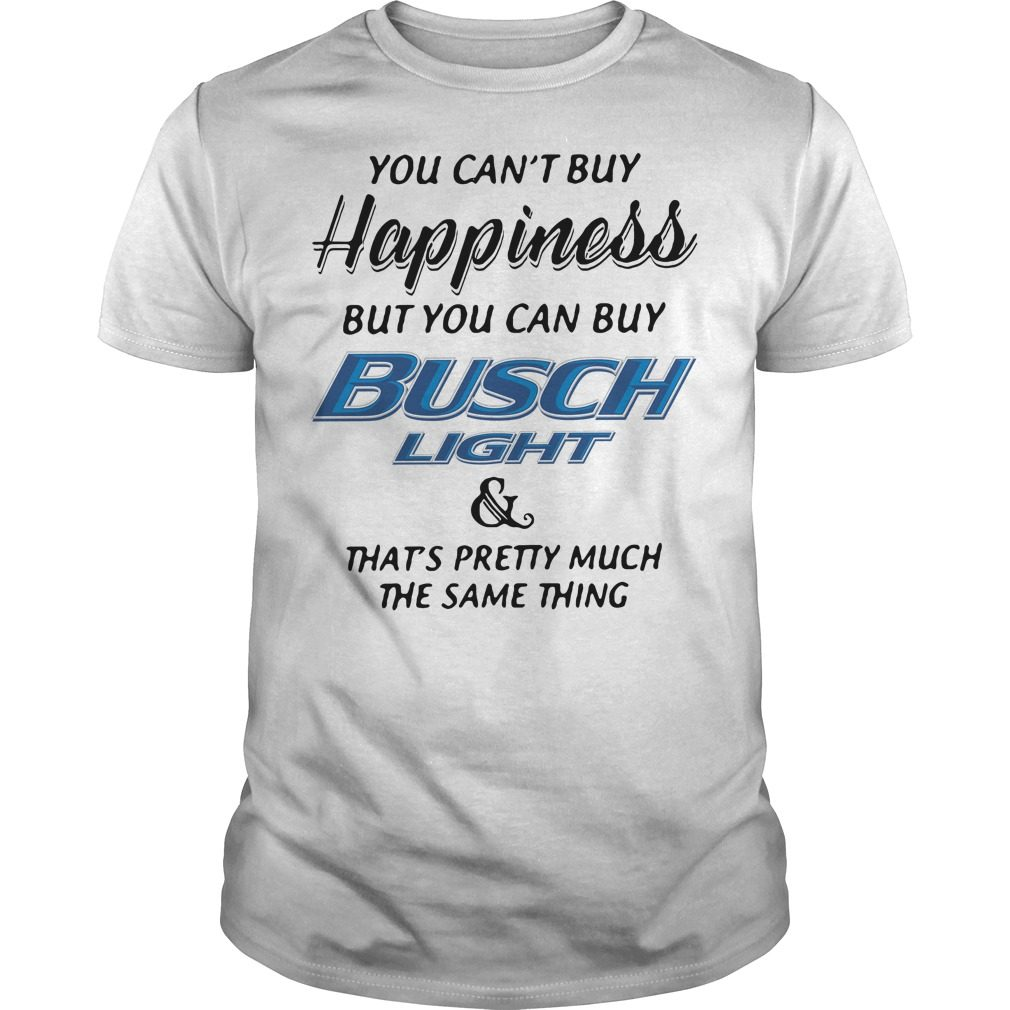 You can't buy happiness but you can buy busch light and that's pretty shirt