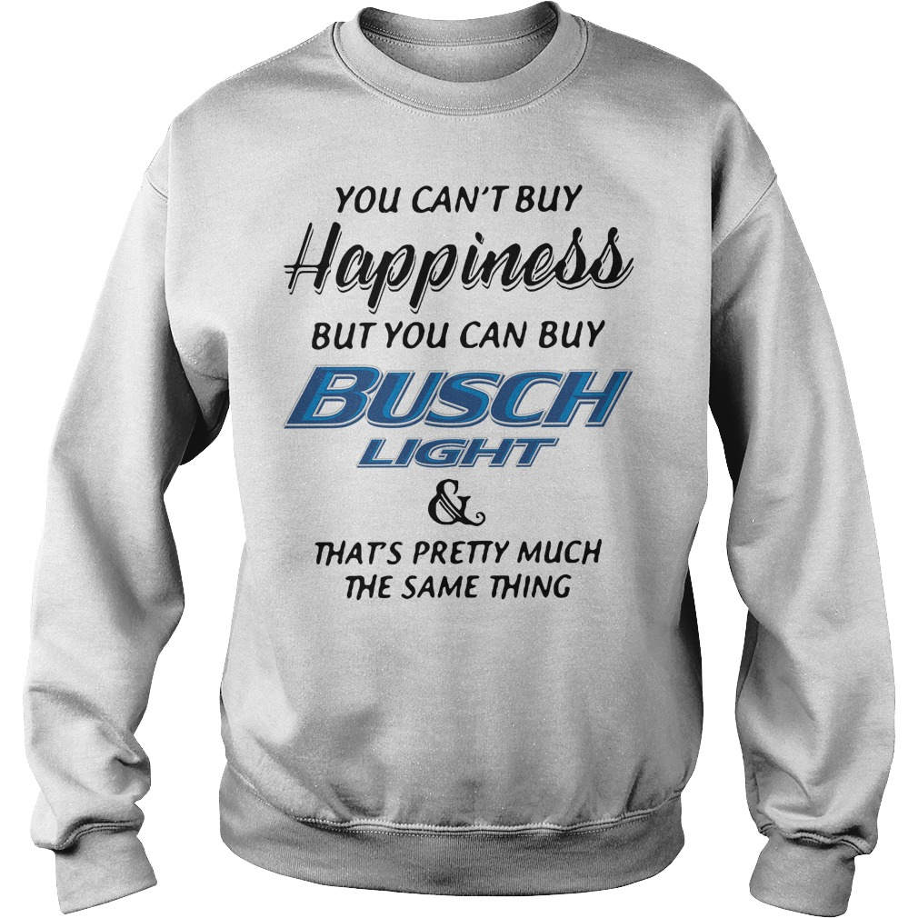 You can't buy happiness but you can buy busch light and that's pretty Sweater