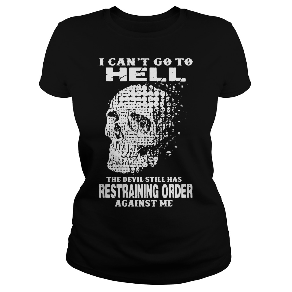 I can't to go hell the devil still has restraining order against me Ladies Tee