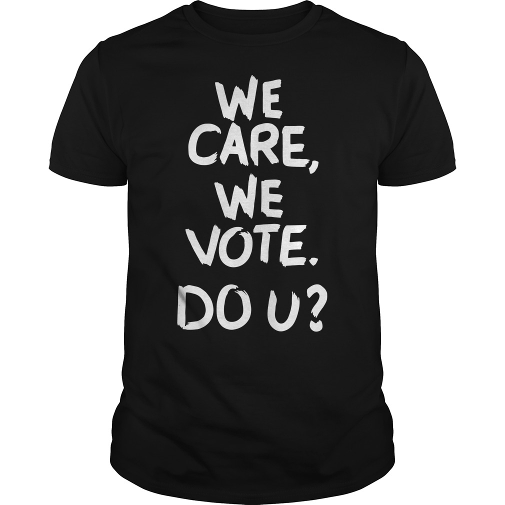 We care we vote do u Guys Shirt
