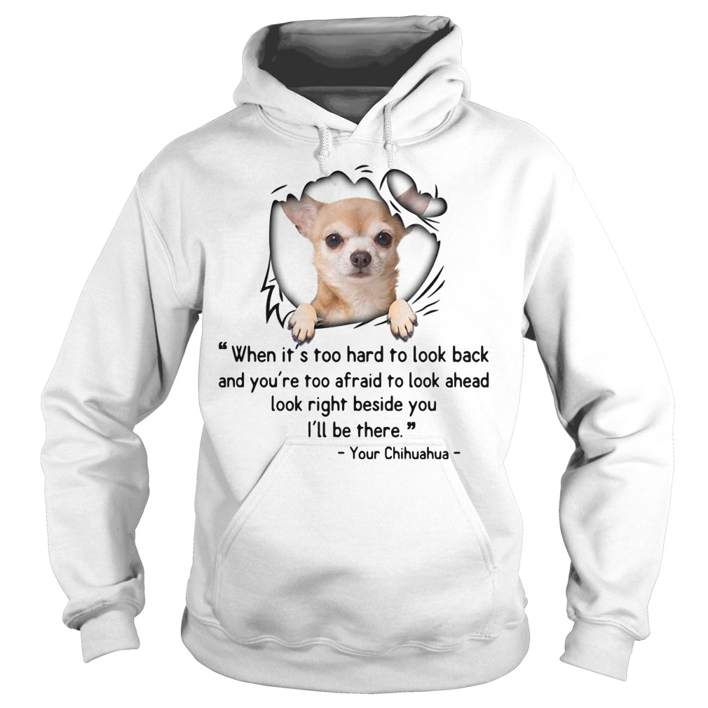 Chihuahua when it's too hard to look back and you're too afraid Hoodie