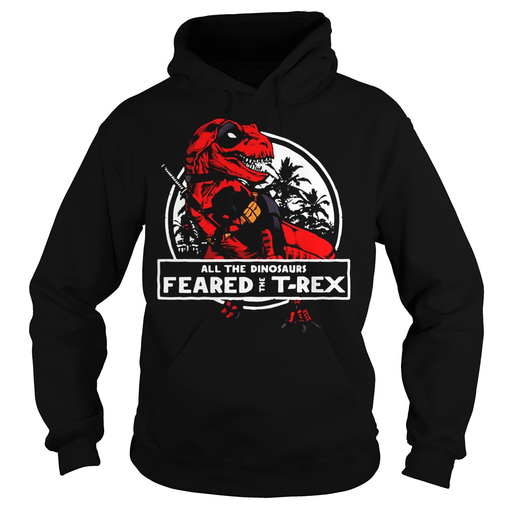 Deadpool all the dinosaurs feared the T-rex Hoodie