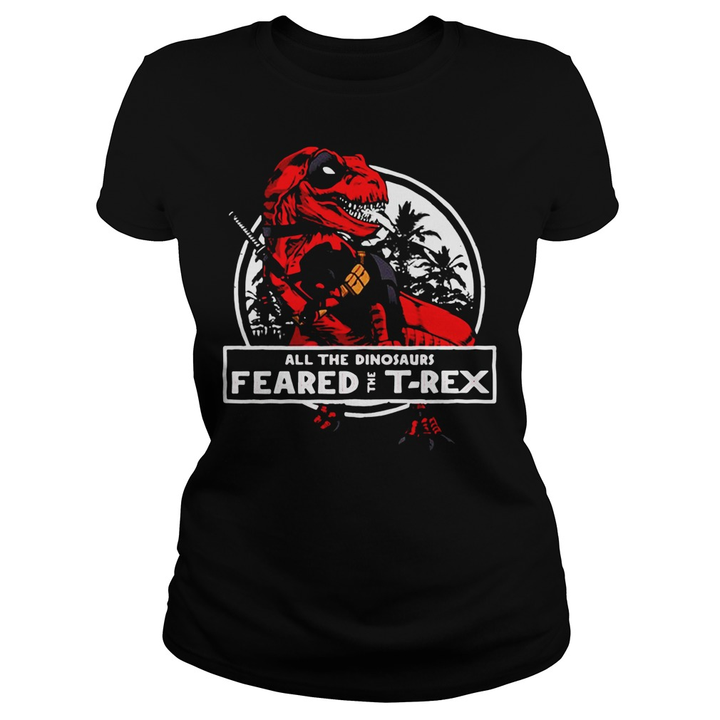 Deadpool all the dinosaurs feared the T-rex Ladies Tee