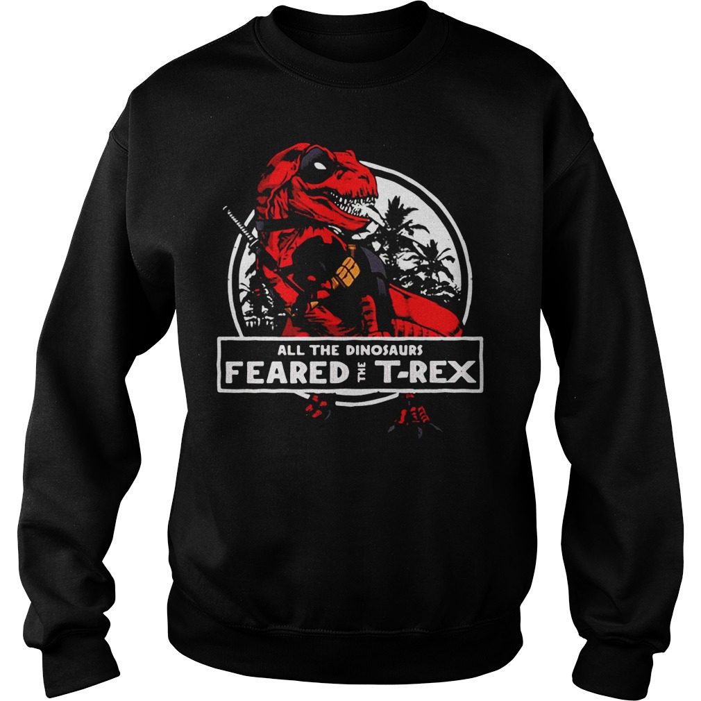 Deadpool all the dinosaurs feared the T-rex Sweater