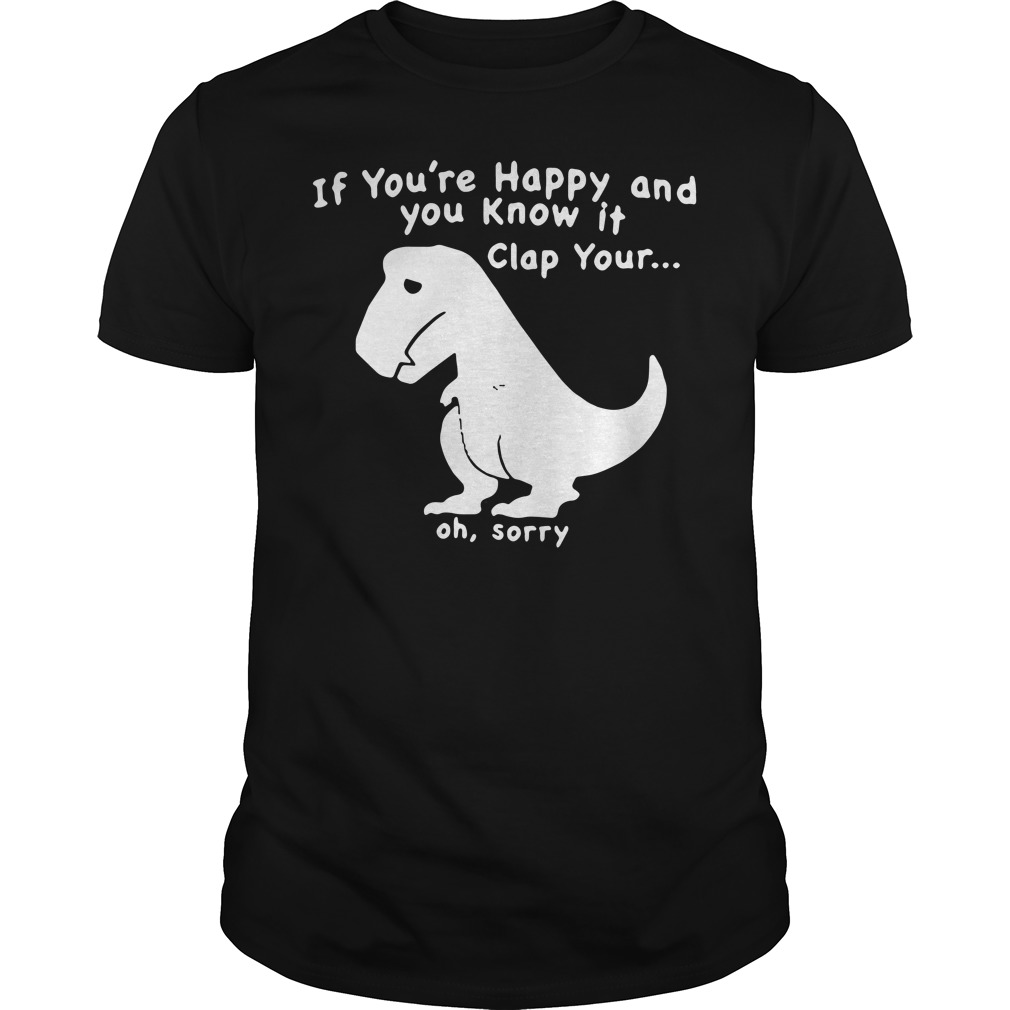 Dinosaur if you're happy and you know it clap your oh sorry Guys Shirt