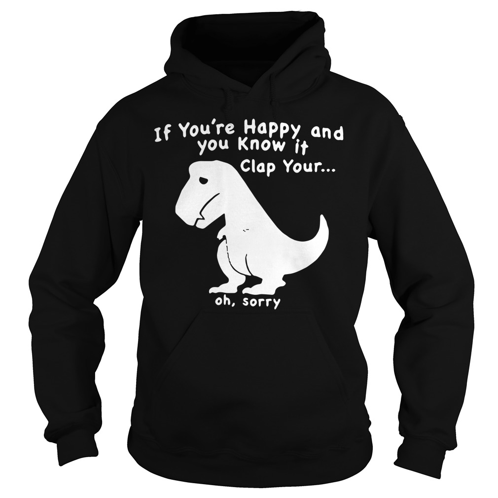 Dinosaur if you're happy and you know it clap your oh sorry Hoodie